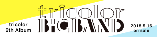 tricolor 6th album 「tricolor BIGBAND」SPECIAL PAGE